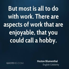 Heston Blumenthal - But most is all to do with work. There are aspects of work that are enjoyable, that you could call a hobby.