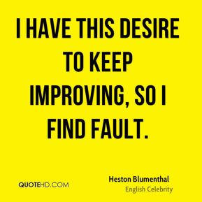 I have this desire to keep improving, so I find fault.