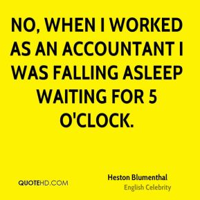 No, when I worked as an accountant I was falling asleep waiting for 5 o'clock.