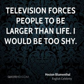 Television forces people to be larger than life. I would be too shy.