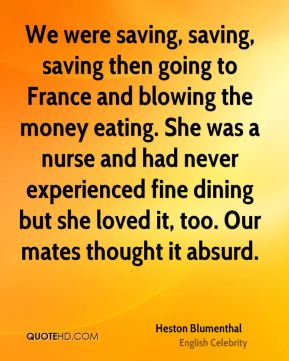 Heston Blumenthal - We were saving, saving, saving then going to France and blowing the money eating. She was a nurse and had never experienced fine dining but she loved it, too. Our mates thought it absurd.