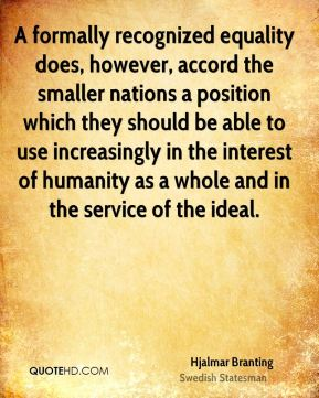 A formally recognized equality does, however, accord the smaller nations a position which they should be able to use increasingly in the interest of humanity as a whole and in the service of the ideal.