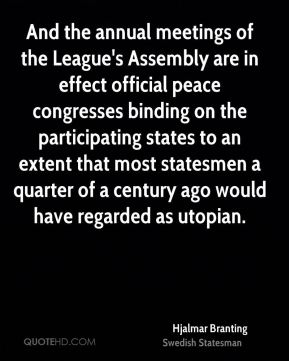 Hjalmar Branting - And the annual meetings of the League's Assembly are in effect official peace congresses binding on the participating states to an extent that most statesmen a quarter of a century ago would have regarded as utopian.
