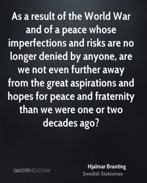Hjalmar Branting - As a result of the World War and of a peace whose imperfections and risks are no longer denied by anyone, are we not even further away from the great aspirations and hopes for peace and fraternity than we were one or two decades ago?