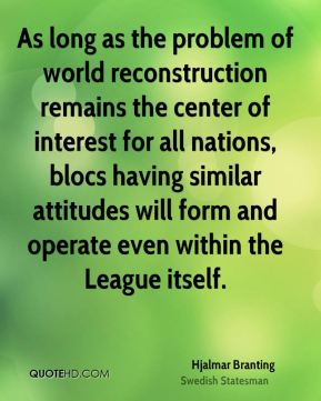 Hjalmar Branting - As long as the problem of world reconstruction remains the center of interest for all nations, blocs having similar attitudes will form and operate even within the League itself.