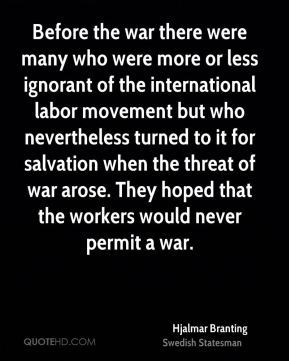 Hjalmar Branting - Before the war there were many who were more or less ignorant of the international labor movement but who nevertheless turned to it for salvation when the threat of war arose. They hoped that the workers would never permit a war.