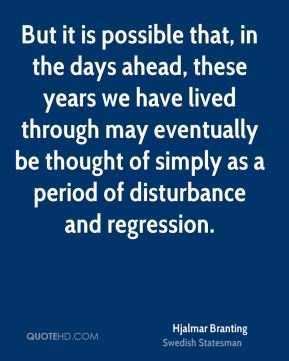 Hjalmar Branting - But it is possible that, in the days ahead, these years we have lived through may eventually be thought of simply as a period of disturbance and regression.