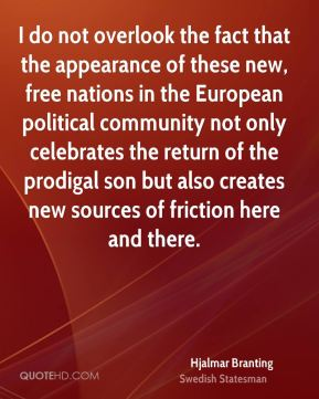 Hjalmar Branting - I do not overlook the fact that the appearance of these new, free nations in the European political community not only celebrates the return of the prodigal son but also creates new sources of friction here and there.