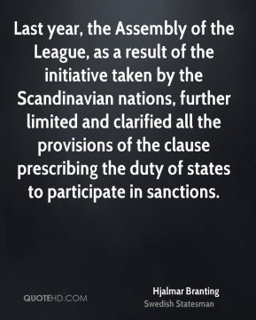Hjalmar Branting - Last year, the Assembly of the League, as a result of the initiative taken by the Scandinavian nations, further limited and clarified all the provisions of the clause prescribing the duty of states to participate in sanctions.