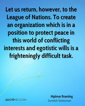 Let us return, however, to the League of Nations. To create an organization which is in a position to protect peace in this world of conflicting interests and egotistic wills is a frighteningly difficult task.