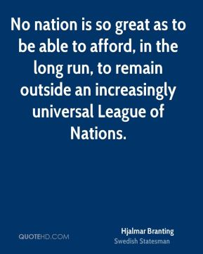 No nation is so great as to be able to afford, in the long run, to remain outside an increasingly universal League of Nations.