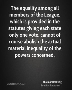 Hjalmar Branting - The equality among all members of the League, which is provided in the statutes giving each state only one vote, cannot of course abolish the actual material inequality of the powers concerned.