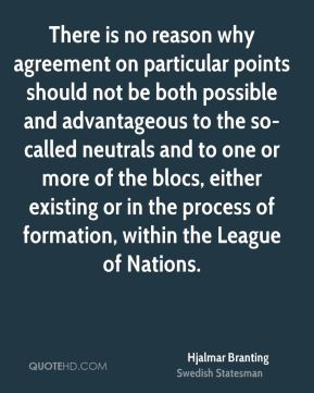 Hjalmar Branting - There is no reason why agreement on particular points should not be both possible and advantageous to the so-called neutrals and to one or more of the blocs, either existing or in the process of formation, within the League of Nations.