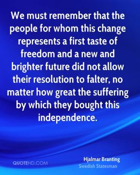 Hjalmar Branting - We must remember that the people for whom this change represents a first taste of freedom and a new and brighter future did not allow their resolution to falter, no matter how great the suffering by which they bought this independence.