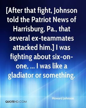 Howard Johnson - [After that fight, Johnson told the Patriot News of Harrisburg, Pa., that several ex-teammates attacked him.] I was fighting about six-on-one, ... I was like a gladiator or something.