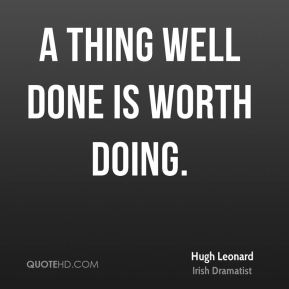 Hugh Leonard - A thing well done is worth doing.