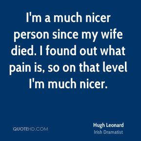 Hugh Leonard - I'm a much nicer person since my wife died. I found out what pain is, so on that level I'm much nicer.