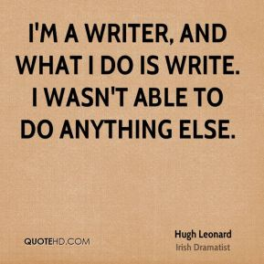 I'm a writer, and what I do is write. I wasn't able to do anything else.