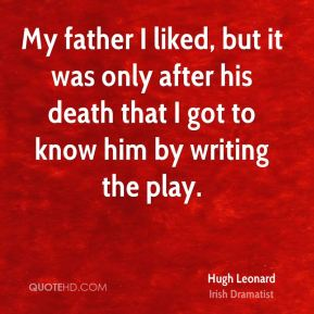 My father I liked, but it was only after his death that I got to know him by writing the play.