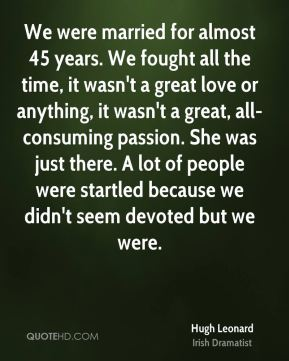 We were married for almost 45 years. We fought all the time, it wasn't a great love or anything, it wasn't a great, all-consuming passion. She was just there. A lot of people were startled because we didn't seem devoted but we were.