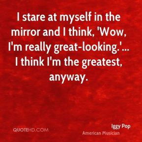 I stare at myself in the mirror and I think, 'Wow, I'm really great-looking.'... I think I'm the greatest, anyway.