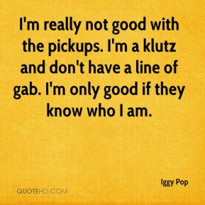Iggy Pop - I'm really not good with the pickups. I'm a klutz and don't have a line of gab. I'm only good if they know who I am.