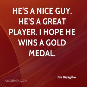 He's a nice guy. He's a great player. I hope he wins a gold medal.