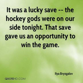 It was a lucky save -- the hockey gods were on our side tonight. That save gave us an opportunity to win the game.