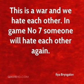 This is a war and we hate each other. In game No 7 someone will hate each other again.