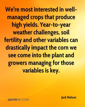 Jack Nelson - We're most interested in well-managed crops that produce high yields. Year-to-year weather challenges, soil fertility and other variables can drastically impact the corn we see come into the plant and growers managing for those variables is key.