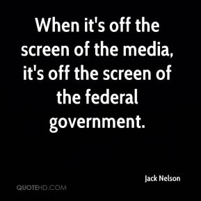 Jack Nelson - When it's off the screen of the media, it's off the screen of the federal government.