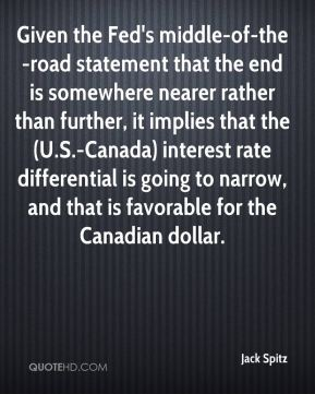 Given the Fed's middle-of-the-road statement that the end is somewhere nearer rather than further, it implies that the (U.S.-Canada) interest rate differential is going to narrow, and that is favorable for the Canadian dollar.