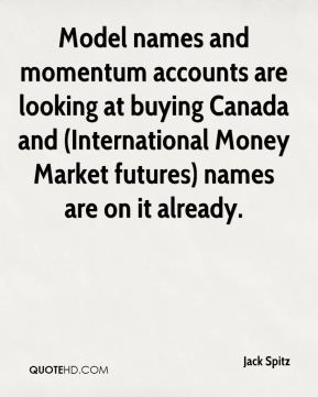 Model names and momentum accounts are looking at buying Canada and (International Money Market futures) names are on it already.