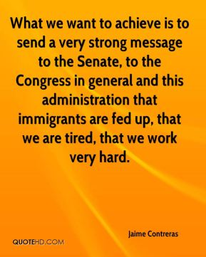 Jaime Contreras - What we want to achieve is to send a very strong message to the Senate, to the Congress in general and this administration that immigrants are fed up, that we are tired, that we work very hard.