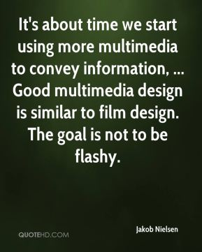 Jakob Nielsen - It's about time we start using more multimedia to convey information, ... Good multimedia design is similar to film design. The goal is not to be flashy.
