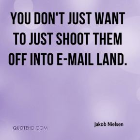 Jakob Nielsen - You don't just want to just shoot them off into e-mail land.