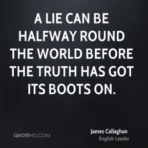 James Callaghan - A lie can be halfway round the world before the truth has got its boots on.