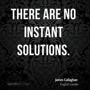 James Callaghan - There are no instant solutions.