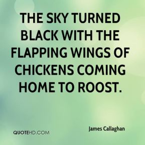 James Callaghan - The sky turned black with the flapping wings of chickens coming home to roost.
