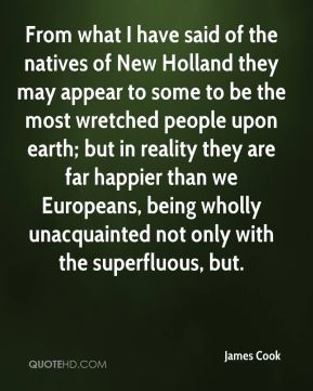 From what I have said of the natives of New Holland they may appear to some to be the most wretched people upon earth; but in reality they are far happier than we Europeans, being wholly unacquainted not only with the superfluous, but.