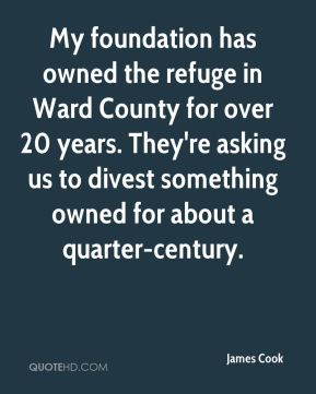 My foundation has owned the refuge in Ward County for over 20 years. They're asking us to divest something owned for about a quarter-century.
