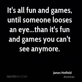 James Hetfield - It's all fun and games, until someone looses an eye...than it's fun and games you can't see anymore.