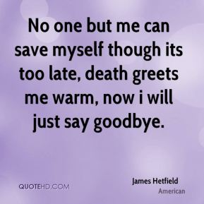 James Hetfield - No one but me can save myself though its too late, death greets me warm, now i will just say goodbye.