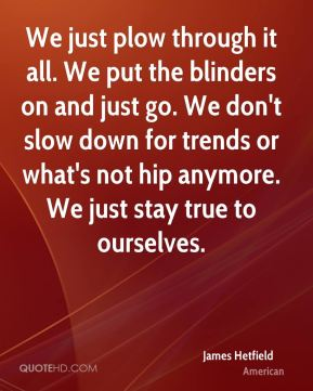 James Hetfield - We just plow through it all. We put the blinders on and just go. We don't slow down for trends or what's not hip anymore. We just stay true to ourselves.