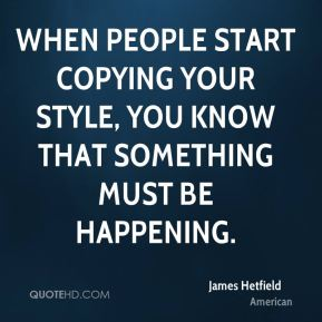 James Hetfield - When people start copying your style, you know that something must be happening.