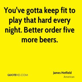James Hetfield - You've gotta keep fit to play that hard every night. Better order five more beers.