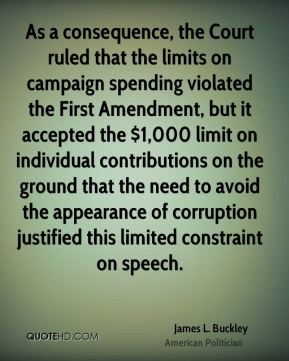James L. Buckley - As a consequence, the Court ruled that the limits on campaign spending violated the First Amendment, but it accepted the $1,000 limit on individual contributions on the ground that the need to avoid the appearance of corruption justified this limited constraint on speech.
