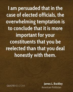 James L. Buckley - I am persuaded that in the case of elected officials, the overwhelming temptation is to conclude that it is more important for your constituents that you be reelected than that you deal honestly with them.