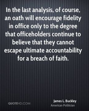 In the last analysis, of course, an oath will encourage fidelity in office only to the degree that officeholders continue to believe that they cannot escape ultimate accountability for a breach of faith.