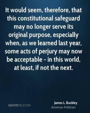 It would seem, therefore, that this constitutional safeguard may no longer serve its original purpose, especially when, as we learned last year, some acts of perjury may now be acceptable - in this world, at least, if not the next.